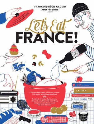 Let's Eat France!: 1,250 specialty foods, 375 iconic recipes, 350 topics, 260 personalities, plus hundreds of maps, charts, tricks, tips, and anecdotes and everything else you want to know about the food of France Cover Image