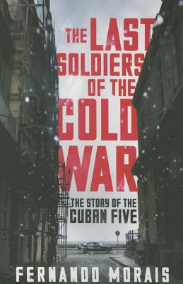 The Last Soldiers of the Cold War: The Story of the Cuban Five Cover Image