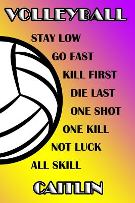 Volleyball Stay Low Go Fast Kill First Die Last One Shot One Kill Not Luck All Skill Caitlin: College Ruled Composition Book Purple and Yellow School Cover Image