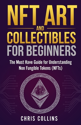 NFT Art and Collectibles for Beginners: The Must Have Guide for Understanding Non Fungible Tokens (NFTs) Cover Image