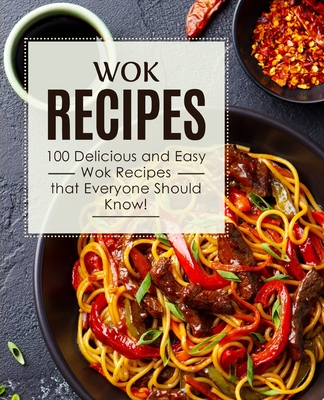 Wok Recipes: 100 Delicious and Easy Wok Recipes that Everyone Should Know! (2nd Edition) Cover Image