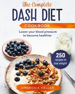 The Complete DASH Diet Cookbook: 250 Recipes To Lose Weight And Lower Your Blood Pressure To Become Healthier Cover Image