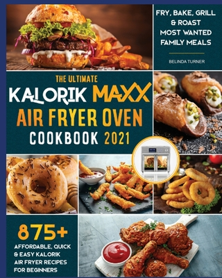 The Ultimate Kalorik Maxx Air Fryer Oven Cookbook 2021: Fry, Bake, Grill & Roast Most Wanted Family Meals Cover Image
