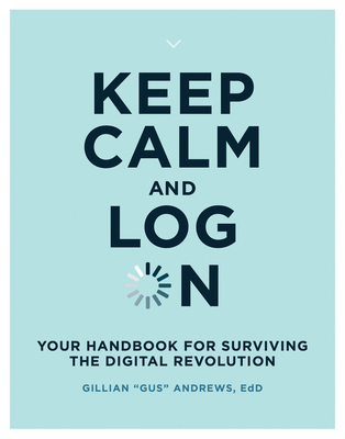 Keep Calm and Log on: Your Handbook for Surviving the Digital Revolution Cover Image