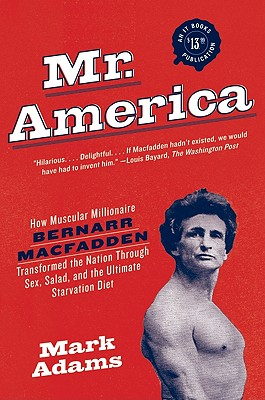 Mr. America: How Muscular Millionaire Bernarr Macfadden Transformed the Nation Through Sex, Salad, and the Ultimate Starvation Diet Cover Image
