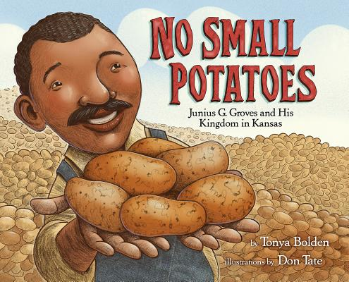 No Small Potatoes: Junius G. Groves and His Kingdom in Kansas by Tonya Bolden