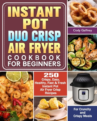 Instant Pot Duo Crisp Air Fryer Cookbook for Beginners: 250 Crispy, Easy, Healthy, Fast & Fresh Instant Pot Air Fryer Crisp Recipes For Crunchy & Cris Cover Image