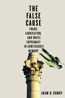 The False Cause: Fraud, Fabrication, and White Supremacy in Confederate Memory Cover Image
