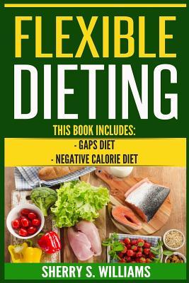 Flexible Dieting: GAPS Diet, Negative Calorie Diet (Gut Repair, Boost Metabolism, Superfoods, Permanent Fat Loss) Cover Image