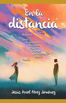 En la distancia.: Romance, amor -y desamor-, añoranza, pasión, soledad, desesperación, anhelo: poesía. Cover Image