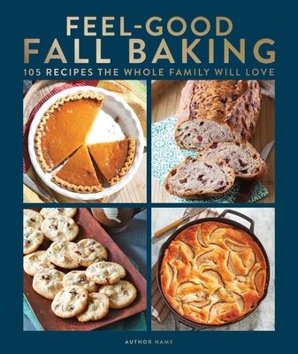 Feel-Good Fall Baking: 105 Recipes the Whole Family Will Love Cover Image