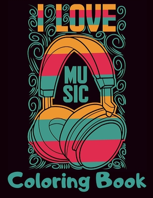 I Love Music Coloring Book: Cool Music Themed Coloring Book for Adults for Relaxation and Stress Relief - Unique Gift for Music Lovers Men & Women Cover Image