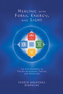 Healing with Form, Energy, and Light: The Five Elements in Tibetan Shamanism, Tantra, and Dzogchen Cover Image