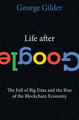 Life After Google: The Fall of Big Data and the Rise of the Blockchain Economy Cover Image
