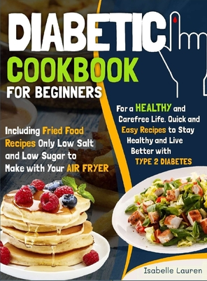 Diabetic Cookbook for Beginners: For a Carefree Life. Quick and Easy Recipes to Stay Healthy and Live Better with Type 2 Diabetes - Including Fried Fo Cover Image