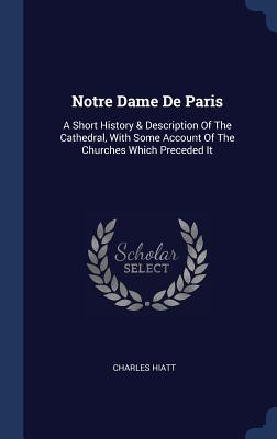 Notre Dame de Paris: A Short History & Description of the Cathedral, with Some Account of the Churches Which Preceded It Cover Image