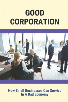 Good Corporation: How Small Businesses Can Survive In A Bad Economy: Small Business Guide Corporations Cover Image