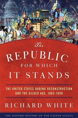 The Republic for Which It Stands: The United States During Reconstruction and the Gilded Age, 1865-1896 Cover Image