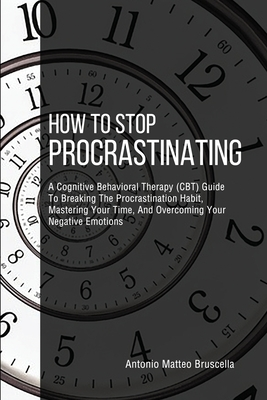 How To Stop Procrastinating: A Cognitive Behavioral Therapy (CBT) Guide To Breaking The Procrastination Habit, Mastering Your Time, And Overcoming Cover Image