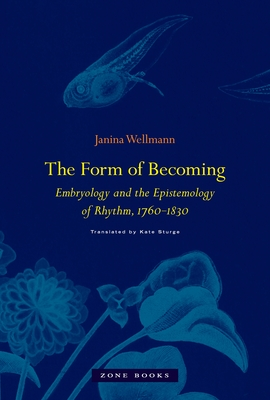 The Form of Becoming: Embryology and the Epistemology of Rhythm, 1760-1830 (Zone Books) Cover Image