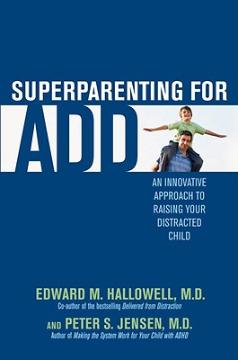 Superparenting for ADD: An Innovative Approach to Raising Your Distracted Child Cover Image