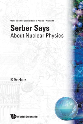 Serber Says: About Nuclear Physics (World Scientific Lecture Notes in Physics #10) Cover Image