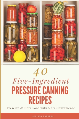 40 Five Ingredient Pressure Canning Recipes Preserve Store Food With More Convenience Paperback Brain Lair Books
