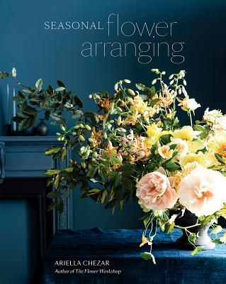 Seasonal Flower Arranging: Fill Your Home with Blooms, Branches, and Foraged Materials All Year Round Cover Image
