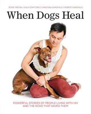 When Dogs Heal: Powerful Stories of People Living with HIV and the Dogs That Saved Them Cover Image