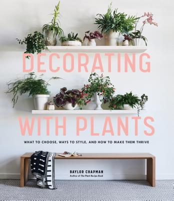 Decorating with Plants: What to Choose, Ways to Style, and How to Make Them Thrive Cover Image