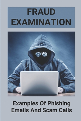 Fraud Examination: Examples Of Phishing Emails And Scam Calls: Avoid Being Scammed Cover Image