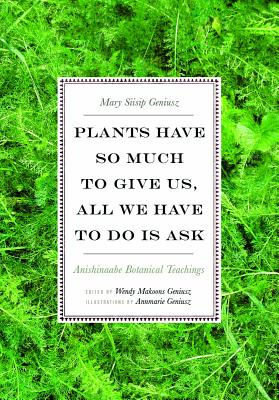 Plants Have So Much to Give Us, All We Have to Do Is Ask: Anishinaabe Botanical Teachings Cover Image