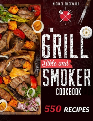 The Grill Bible - Smoker Cookbook 2021: For Real Pitmasters. Amaze Your Friends with 550 Sweet and Savory Succulent Recipes That Will Make You the MAS Cover Image