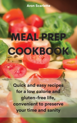 Meal Prep Cookbook: Quick and easy recipes for a low calorie and gluten-free life, convenient to preserve your time and sanity Cover Image