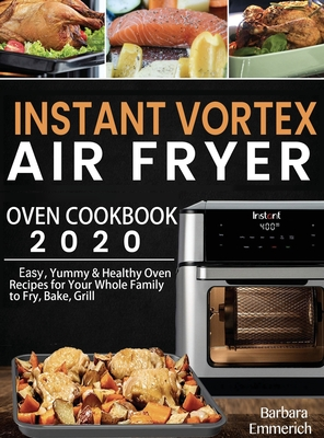 Instant Vortex Air Fryer Oven Cookbook 2020: Easy, Yummy & Healthy Oven Recipes for Your Whole Family to Fry, Bake, Grill Cover Image