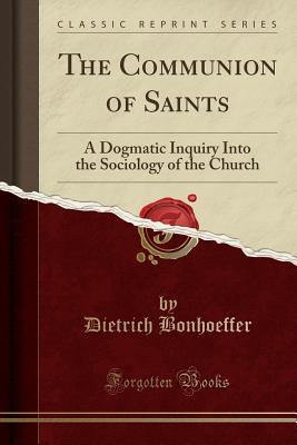 The Communion of Saints: A Dogmatic Inquiry Into the Sociology of the Church (Classic Reprint) Cover Image