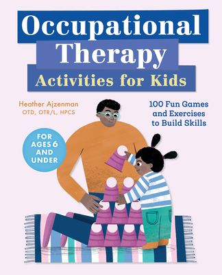 Occupational Therapy Activities for Kids: 100 Fun Games and Exercises to Build Skills Cover Image