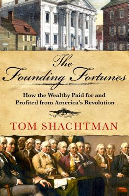 The Founding Fortunes: How the Wealthy Paid for and Profited from America's Revolution Cover Image