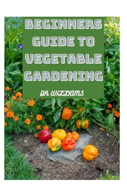 Beginners Guide to Vegetable Gardening: Comprehensive Guide to Vegetable Gardening Cover Image