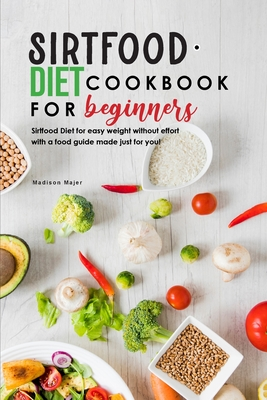 Sirtfood Diet Cookbook for Beginners: Sirtfood Diet for easy weight without effort with a food guide made just for you! Cover Image