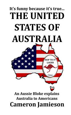 The United States of Australia: An Aussie Bloke Explains Australia to Americans Cover Image