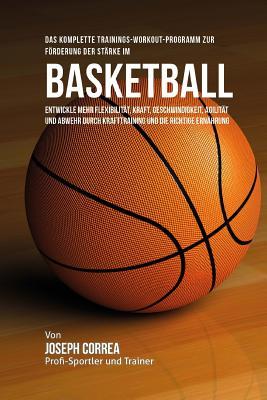 Das Komplette Trainings-Workout-Programm Zur Forderung Der Starke Im Basketball: Entwickle Mehr Flexibilitat, Kraft, Geschwindigkeit, Agilitat Und Abw Cover Image