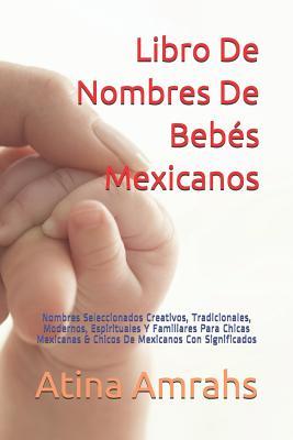 Libro de Nombres de Bebés Mexicanos: Nombres Seleccionados Creativos, Tradicionales, Modernos, Espirituales Y Familiares Para Chicas Mexicanas & Chico Cover Image
