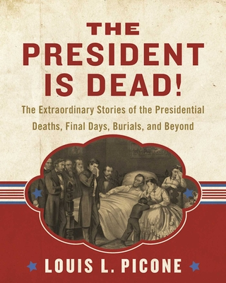 The President Is Dead!: The Extraordinary Stories of the Presidential Deaths, Final Days, Burials, and Beyond Cover Image