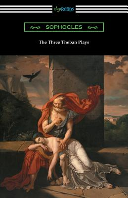 The Three Theban Plays: Antigone, Oedipus the King, and Oedipus at Colonus (Translated by Francis Storr with Introductions by Richard C. Jebb) Cover Image