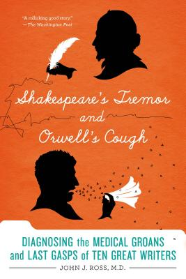 Shakespeare's Tremor and Orwell's Cough: Diagnosing the Medical Groans and Last Gasps of Ten Great Writers Cover Image