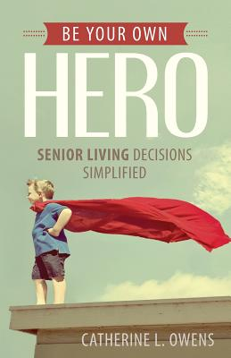 Be Your Own Hero: Senior Living Decisions Simplified Cover Image