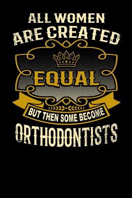 All Women Are Created Equal But Then Some Become Orthodontists: Funny 6x9 Orthodontist Notebook Cover Image