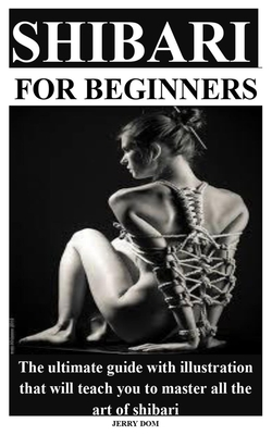 Shibari for Beginners: The ultimate guide with illustration that will teach you to master all the art of shibari Cover Image