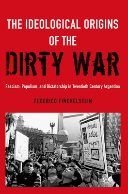 The Ideological Origins of the Dirty War: Fascism, Populism, and Dictatorship in Twentieth Century Argentina Cover Image